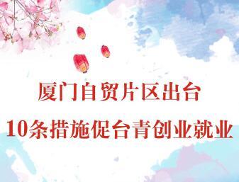 【图侃产经】厦门自贸片区出台10条措施促台青创业就业